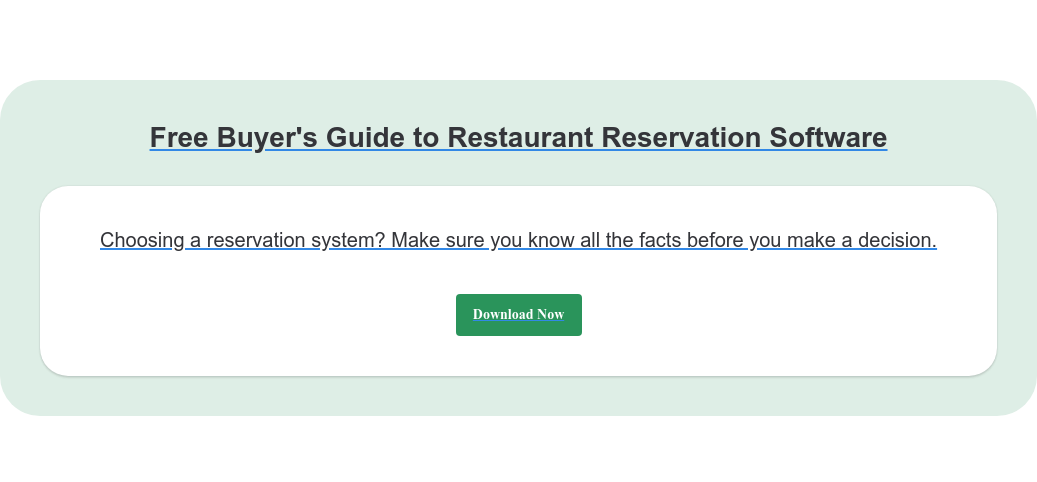 Free Buyer's Guide to Restaurant Reservation Software Choosing a reservation system? Make sure you know all the facts before you  make a decision. Download Now